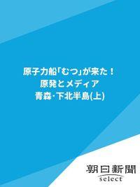 原子力船「むつ」が来た! 原発とメディア 青森・下北半島(上)