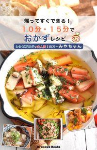 帰ってすぐできる!10分・15分でおかずレシピ by四万十みやちゃん(Arakawa Books)