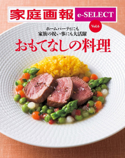 家庭画報 e-SELECT Vol.6 ホームパーティにも家族の祝い事にも大活躍「おもてなしの料理」 [雑誌]-電子書籍