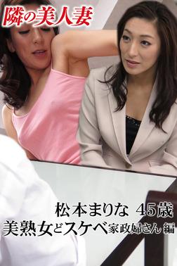 隣の美人妻 松本まりな 45歳 美熟女どスケベ家政婦さん 編-電子書籍