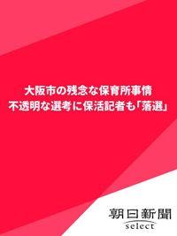 大阪市の残念な保育所事情 不透明な選考に保活記者も「落選」