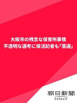 大阪市の残念な保育所事情 不透明な選考に保活記者も「落選」-電子書籍