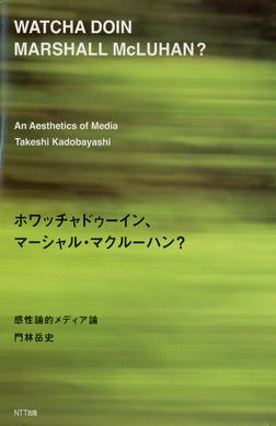 ホワッチャドゥーイン、マーシャル・マクルーハン? : 感性論的メディア論-電子書籍