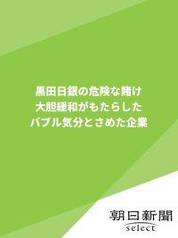 黒田日銀の危険な賭け 大胆緩和がもたらしたバブル気分とさめた企業