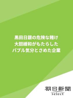 黒田日銀の危険な賭け 大胆緩和がもたらしたバブル気分とさめた企業-電子書籍
