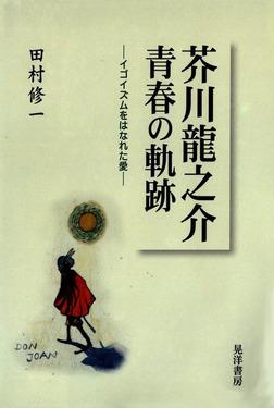 芥川龍之介 青春の軌跡 : イゴイズムをはなれた愛-電子書籍