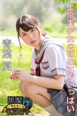 黒髪ご奉仕美少女秘密撮影会 青葉夏 上京美少女の初めてがいっぱい-電子書籍