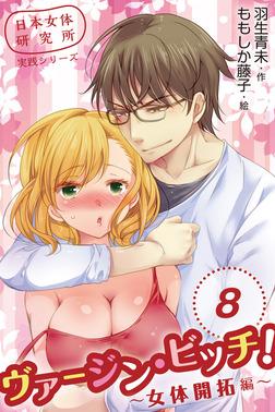 日本女体研究所実践シリーズ ヴァージン・ビッチ!~女体開拓編~ 〈君を孕ませたい〉8巻-電子書籍