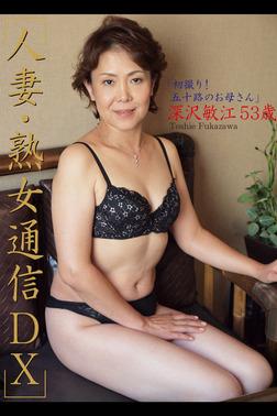 人妻・熟女通信DX 「初撮り!五十路のお母さん」 深沢敏江 53歳-電子書籍