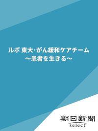 ルポ 東大・がん緩和ケアチーム ~患者を生きる~