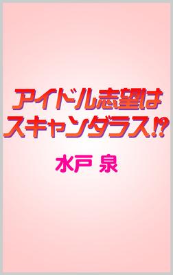 アイドル志望はスキャンダラス!?-電子書籍