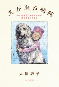 犬が来る病院 命に向き合う子どもたちが教えてくれたこと