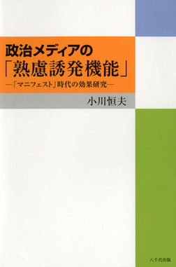 政治メディアの「熟慮誘発機能」 : 「マニフェスト」時代の効果研究-電子書籍