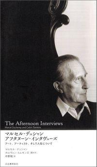 マルセル・デュシャン アフタヌーン・インタヴューズ アート、アーティスト、そして人生について