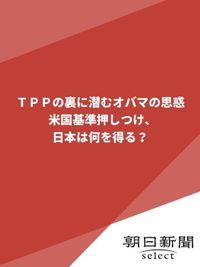 TPPの裏に潜むオバマの思惑 米国基準押しつけ、日本は何を得る?