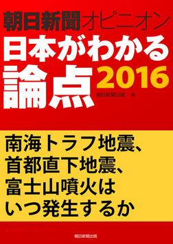 南海トラフ地震、首都直下地震、富士山噴火はいつ発生するか(朝日新聞オピニオン 日本がわかる論点2016)-電子書籍