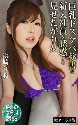 巨乳ドスケベ秘書は新入社員を誘惑する見せたがり女 浜崎りお 激ヤバ写真集-電子書籍