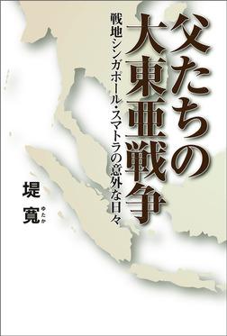 父たちの大東亜戦争 戦地シンガポール・スマトラの意外な日々-電子書籍