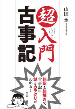 超入門 古事記 超訳と超解きで古事記の謎とカラクリがわかる!-電子書籍