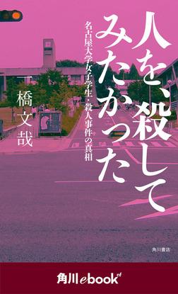 人を、殺してみたかった 名古屋大学女子学生・殺人事件の真相 (角川ebook nf)-電子書籍