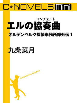 C★NOVELS Mini エルの協奏曲 オルデンベルク探偵事務所録外伝1-電子書籍