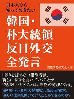 日本人なら知っておきたい 韓国・朴大統領 反日外交全発言-電子書籍