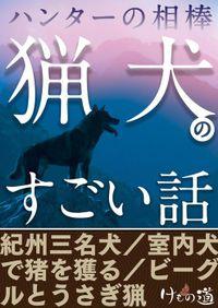 ハンターの相棒「猟犬」のすごい話~紀州三名犬・ビーグルうさぎ猟ほか【けもの道セレクション】