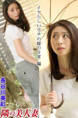 隣の美人妻 長谷川美紅 イヤらしいウチの嫁の日常 編-電子書籍