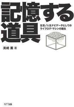 記憶する道具 : 生活/人生ナビゲータとしてのライフログ・マシンの誕生-電子書籍