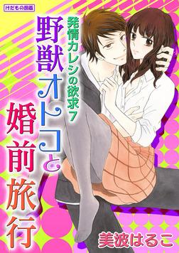 けだもの図鑑 発情カレシの欲求7 野獣オトコと婚前旅行 1-電子書籍