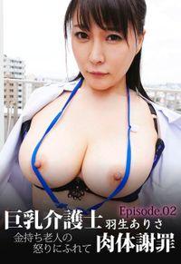 巨乳介護士 羽生ありさ 金持ち老人の怒りにふれて肉体謝罪 Episode.02