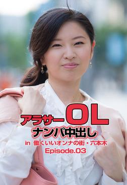 アラサーOLナンパ中出し in  働くいいオンナの街・六本木 Episode.03-電子書籍