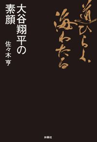 道ひらく、海わたる 大谷翔平の素顔(扶桑社BOOKS)
