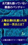 【まだ誰も語っていない最後のベンチャー】上場企業6社創った男、飯田一男氏とは?
