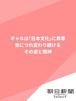 ギャルは「日本文化」に昇華 世につれ変わり続けるその姿と精神-電子書籍