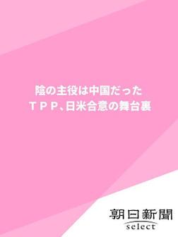 陰の主役は中国だった TPP、日米合意の舞台裏-電子書籍