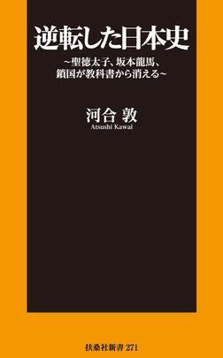 逆転した日本史~聖徳太子、坂本龍馬、鎖国が教科書から消える~-電子書籍