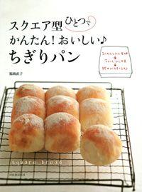 スクエア型ひとつで かんたん!おいしい♪ちぎりパン 2つのシンプル生地+ちょっとひと工夫→35のバリエーション