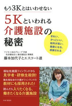 もう3Kとはいわせない 5Kといわれる介護施設の秘密 きれい、かっこいい、給料が高い、健康になる、感謝される-電子書籍