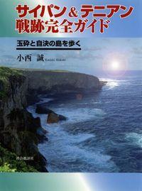 サイパン&テニアン戦跡完全ガイド : 玉砕と自決の島を歩く