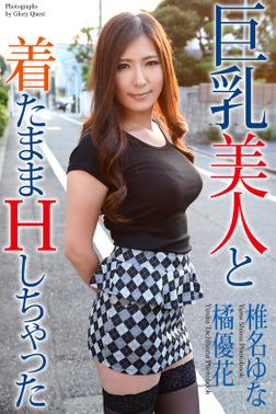 巨乳美人と着たままHしちゃった 橘優花 椎名ゆな 写真集-電子書籍