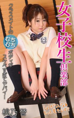女子校生倶楽部 桃乃誉 クラスメイトのむちむちボディがスケベすぎてヤバイ…-電子書籍