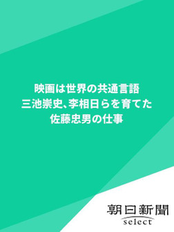 映画は世界の共通言語 三池崇史、李相日らを育てた佐藤忠男の仕事-電子書籍