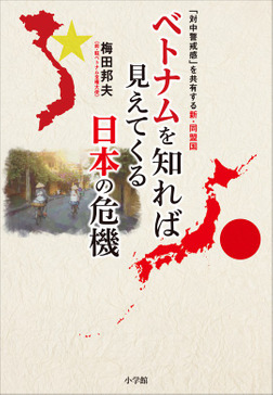 ベトナムを知れば見えてくる日本の危機 ~「対中警戒感」を共有する新・同盟国~-電子書籍