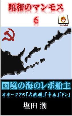 昭和のマンモス6 国境の海のレポ船主 オホーツクの「大統領」「帝王」「ドン」-電子書籍