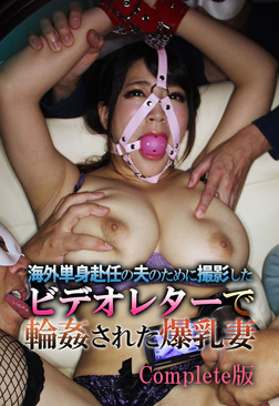 海外単身赴任の夫のために撮影したビデオレターで輪姦された爆乳妻 Complete版-電子書籍
