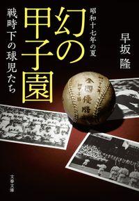 昭和十七年の夏 幻の甲子園 戦時下の球児たち(文春文庫)