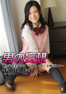 男の妄想 古川いおり 隣の家の美少女に「お兄ちゃん」と呼ばれて…-電子書籍