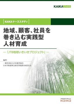 地域、顧客、社員を巻き込む実践型人材育成(KAIKAケーススタディ) ―「JTB地球いきいきプロジェクト」―-電子書籍