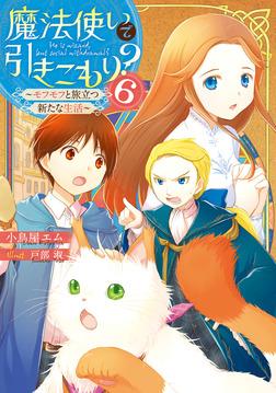 魔法使いで引きこもり?6 〜モフモフと旅立つ新たな生活〜-電子書籍